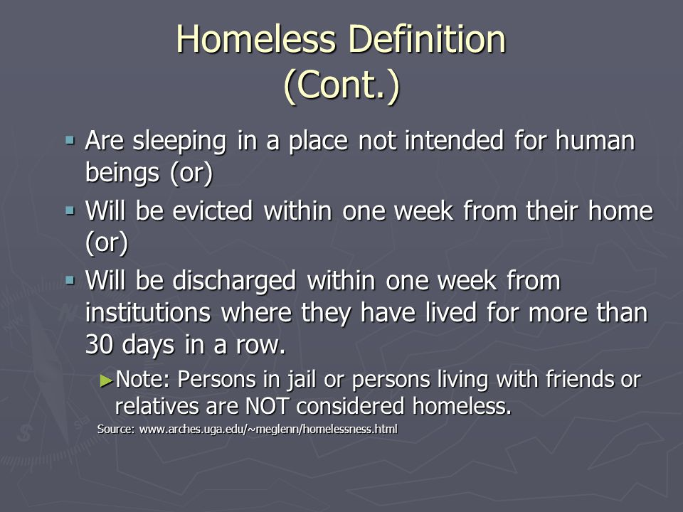 Homeless Definition (Cont.)  Are sleeping in a place not intended for human beings (or)  Will be evicted within one week from their home (or)  Will