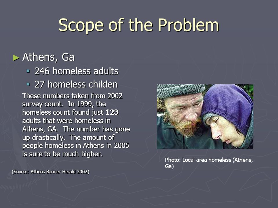 Scope of the Problem ► Athens, Ga  246 homeless adults  27 homeless childen These numbers taken from 2002 survey count. In 1999, the homeless count