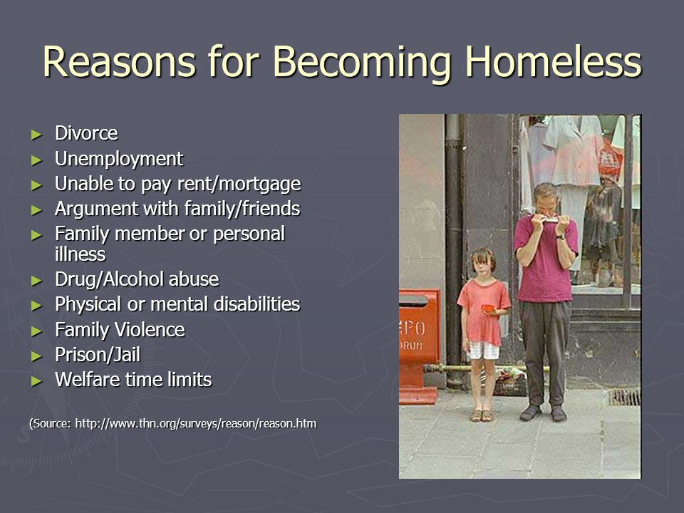 Reasons for Becoming Homeless ► Divorce ► Unemployment ► Unable to pay rent/mortgage ► Argument with family/friends ► Family member or personal illnes
