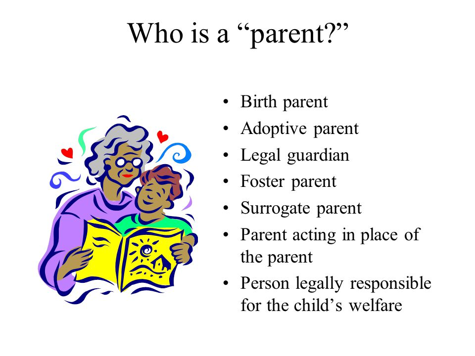 Who is a parent Birth parent Adoptive parent Legal guardian Foster parent Surrogate parent Parent acting in place of the parent Person legally responsible for the child's welfare