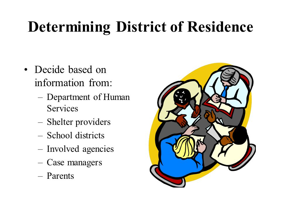 Determining District of Residence Decide based on information from: –Department of Human Services –Shelter providers –School districts –Involved agencies –Case managers –Parents
