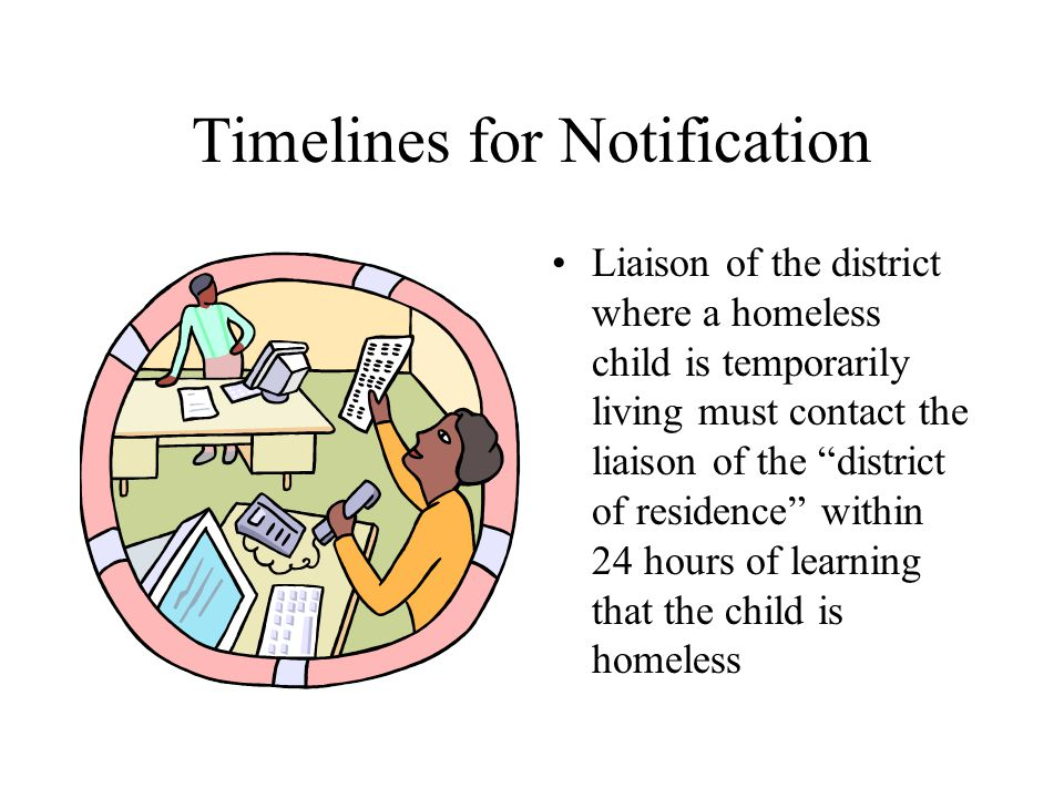 Timelines for Notification Liaison of the district where a homeless child is temporarily living must contact the liaison of the district of residence within 24 hours of learning that the child is homeless