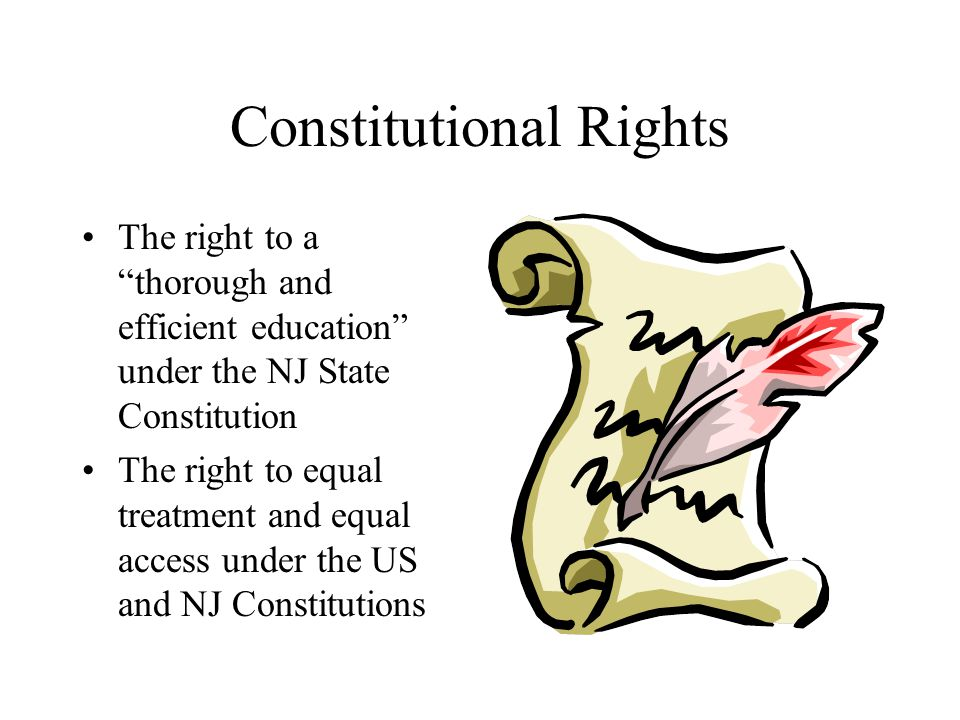 Constitutional Rights The right to a thorough and efficient education under the NJ State Constitution The right to equal treatment and equal access under the US and NJ Constitutions