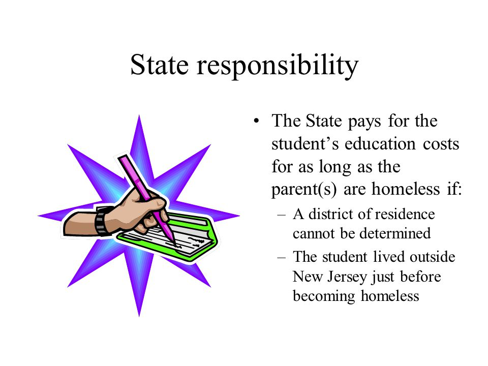 State responsibility The State pays for the student's education costs for as long as the parent(s) are homeless if: –A district of residence cannot be determined –The student lived outside New Jersey just before becoming homeless