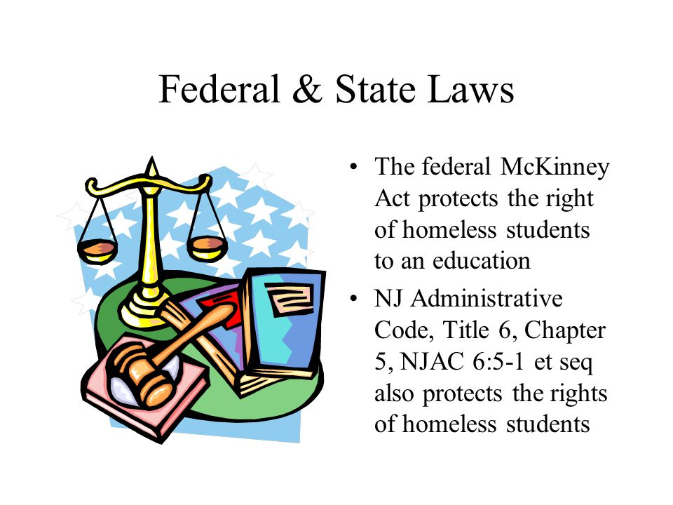 Federal & State Laws The federal McKinney Act protects the right of homeless students to an education NJ Administrative Code, Title 6, Chapter 5, NJAC 6:5-1 et seq also protects the rights of homeless students