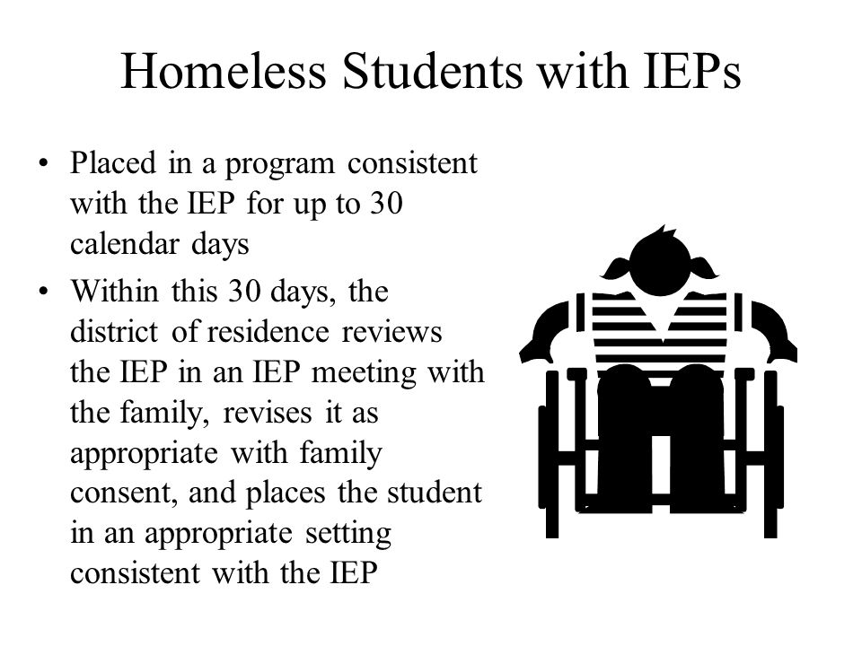 Homeless Students with IEPs Placed in a program consistent with the IEP for up to 30 calendar days Within this 30 days, the district of residence reviews the IEP in an IEP meeting with the family, revises it as appropriate with family consent, and places the student in an appropriate setting consistent with the IEP