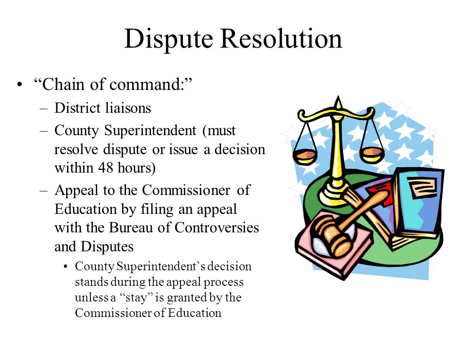 Dispute Resolution Chain of command: –District liaisons –County Superintendent (must resolve dispute or issue a decision within 48 hours) –Appeal to the Commissioner of Education by filing an appeal with the Bureau of Controversies and Disputes County Superintendent's decision stands during the appeal process unless a stay is granted by the Commissioner of Education