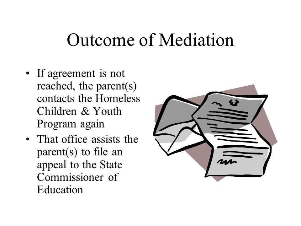 Outcome of Mediation If agreement is not reached, the parent(s) contacts the Homeless Children & Youth Program again That office assists the parent(s) to file an appeal to the State Commissioner of Education