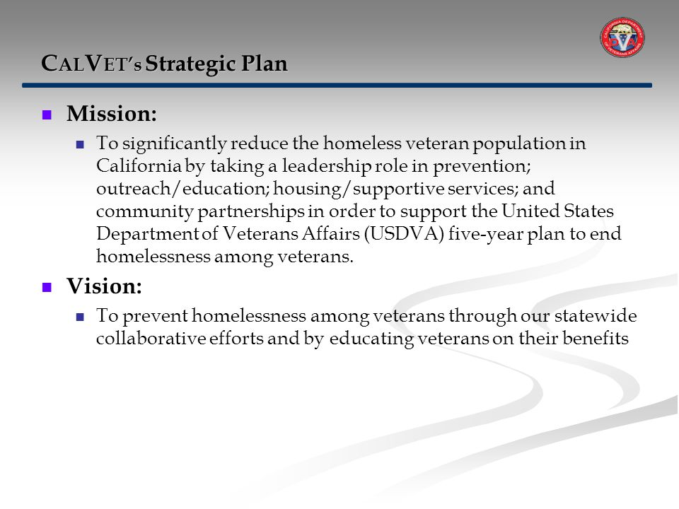 C AL V ET's Strategic Plan Mission: To significantly reduce the homeless veteran population in California by taking a leadership role in prevention; outreach/education; housing/supportive services; and community partnerships in order to support the United States Department of Veterans Affairs (USDVA) five-year plan to end homelessness among veterans.