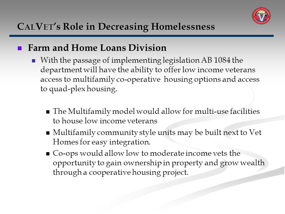 Farm and Home Loans Division With the passage of implementing legislation AB 1084 the department will have the ability to offer low income veterans access to multifamily co-operative housing options and access to quad-plex housing.