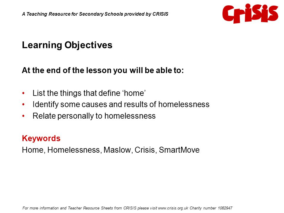 Learning Objectives At the end of the lesson you will be able to: List the things that define 'home' Identify some causes and results of homelessness Relate personally to homelessness Keywords Home, Homelessness, Maslow, Crisis, SmartMove A Teaching Resource for Secondary Schools provided by CRISIS For more information and Teacher Resource Sheets from CRISIS please visit www.crisis.org.uk Charity number 1082947