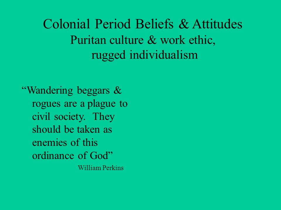 Colonial Period Beliefs & Attitudes Puritan culture & work ethic, rugged individualism Wandering beggars & rogues are a plague to civil society.