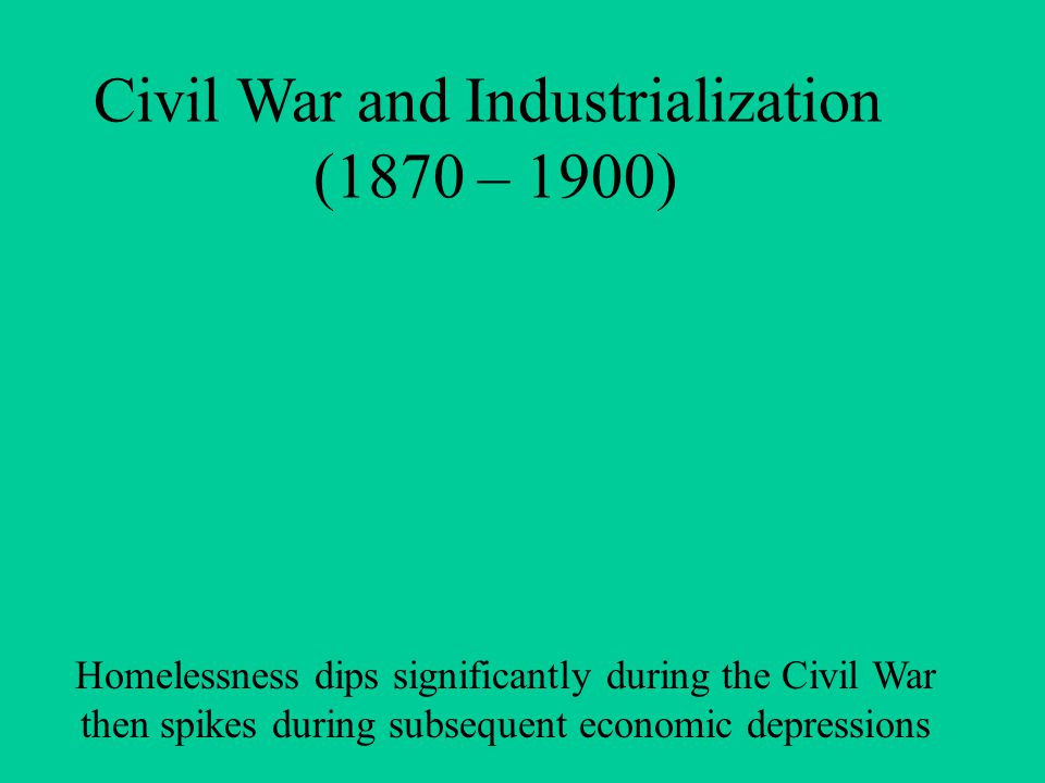 Civil War and Industrialization (1870 – 1900) Homelessness dips significantly during the Civil War then spikes during subsequent economic depressions