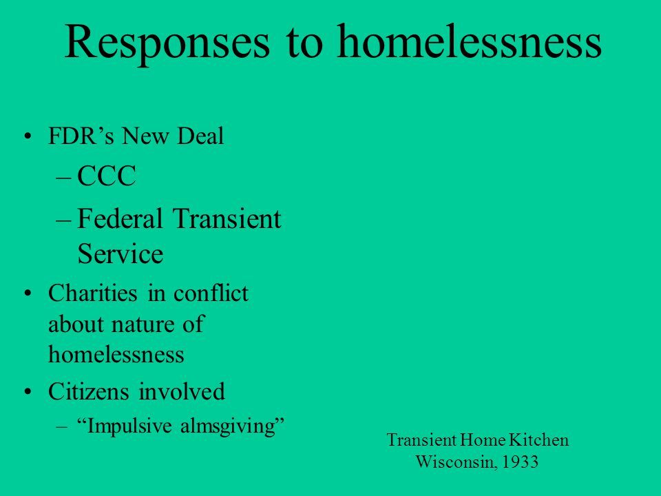 Responses to homelessness FDR's New Deal –CCC –Federal Transient Service Charities in conflict about nature of homelessness Citizens involved – Impulsive almsgiving Transient Home Kitchen Wisconsin, 1933