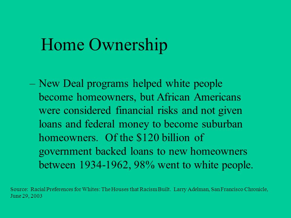 Home Ownership –New Deal programs helped white people become homeowners, but African Americans were considered financial risks and not given loans and federal money to become suburban homeowners.