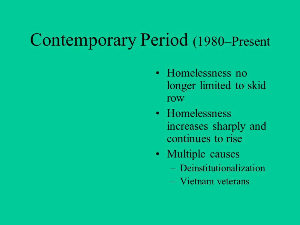 Contemporary Period (1980–Present Homelessness no longer limited to skid row Homelessness increases sharply and continues to rise Multiple causes –Deinstitutionalization –Vietnam veterans