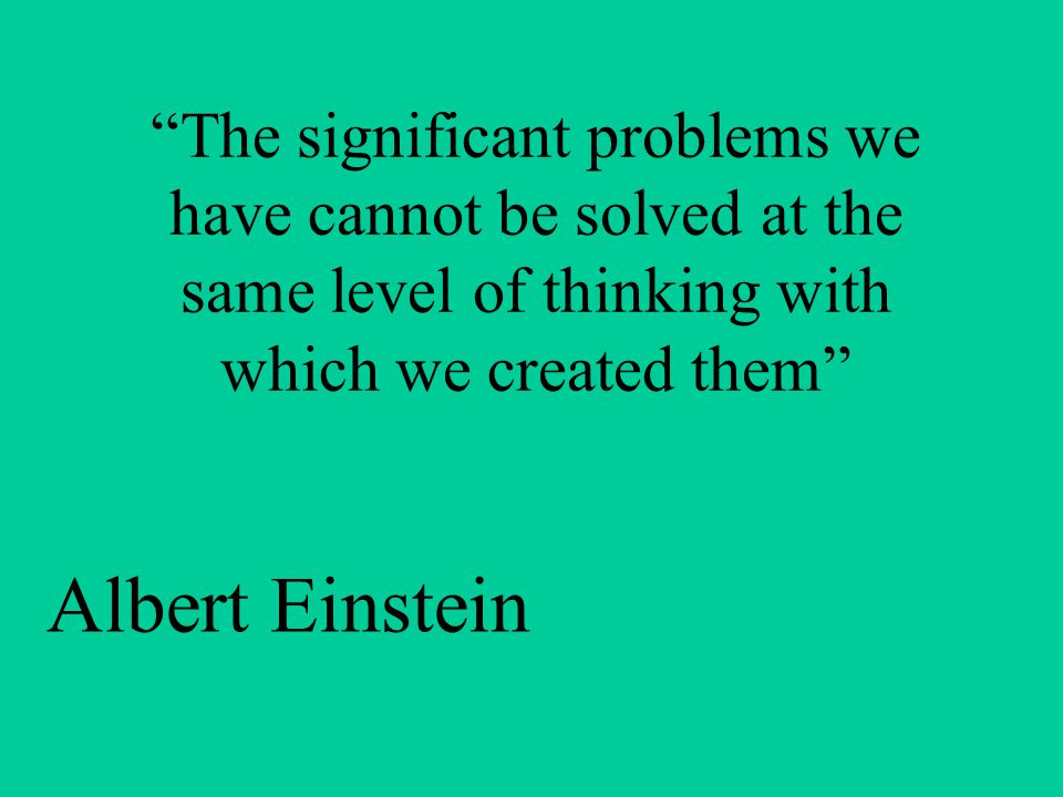 The significant problems we have cannot be solved at the same level of thinking with which we created them Albert Einstein
