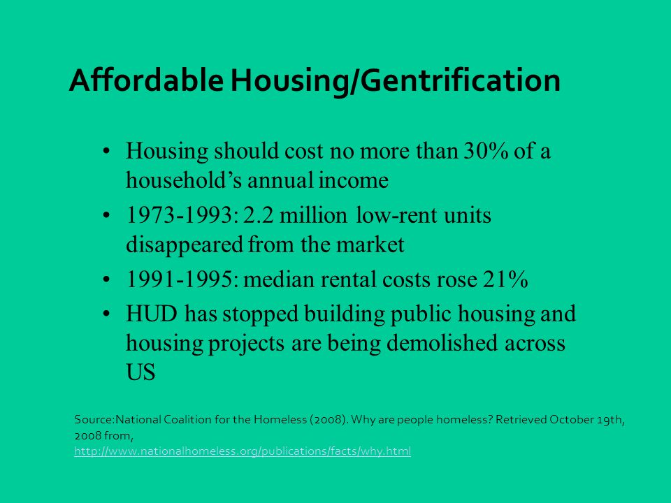 Housing should cost no more than 30% of a household's annual income 1973-1993: 2.2 million low-rent units disappeared from the market 1991-1995: median rental costs rose 21% HUD has stopped building public housing and housing projects are being demolished across US Affordable Housing/Gentrification Source:National Coalition for the Homeless (2008).