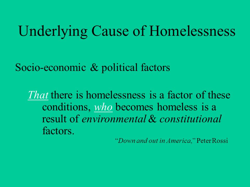 Underlying Cause of Homelessness Socio-economic & political factors That there is homelessness is a factor of these conditions, who becomes homeless is a result of environmental & constitutional factors.