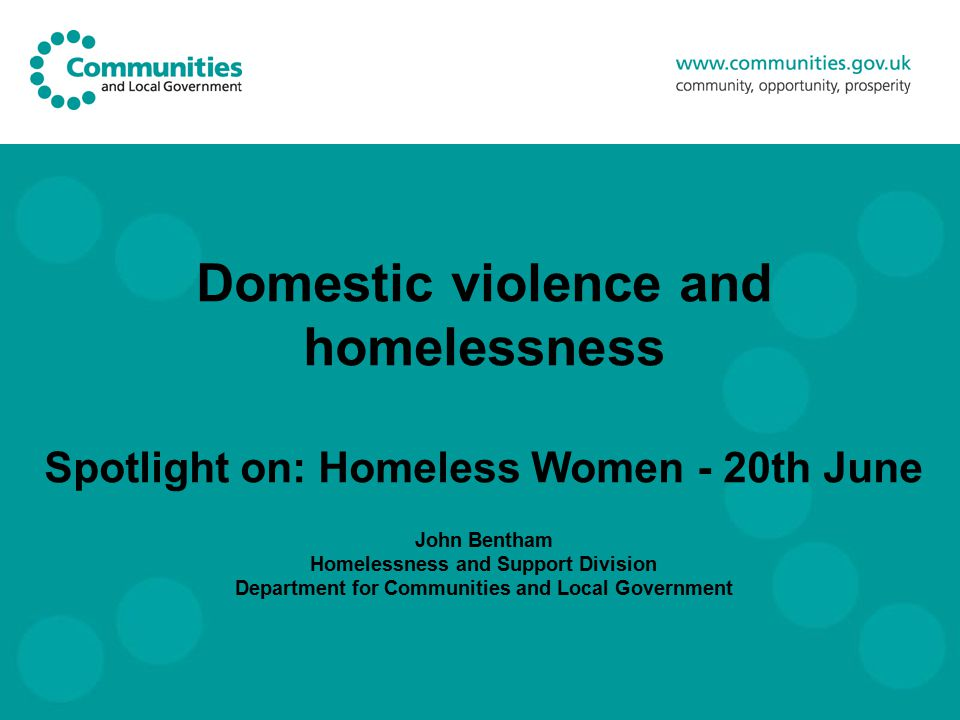 Domestic violence and homelessness Spotlight on: Homeless Women - 20th June John Bentham Homelessness and Support Division Department for Communities and Local Government