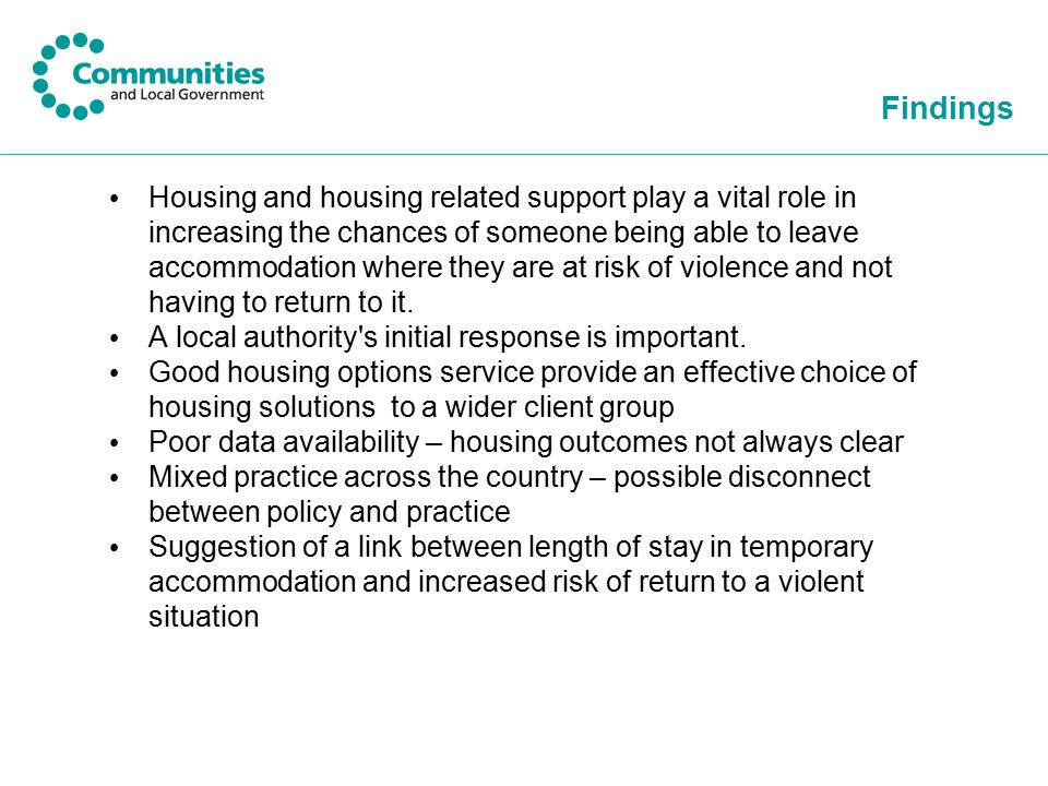 Findings Housing and housing related support play a vital role in increasing the chances of someone being able to leave accommodation where they are at risk of violence and not having to return to it.