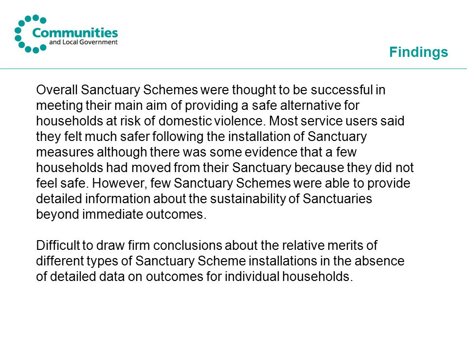 Findings Overall Sanctuary Schemes were thought to be successful in meeting their main aim of providing a safe alternative for households at risk of domestic violence.