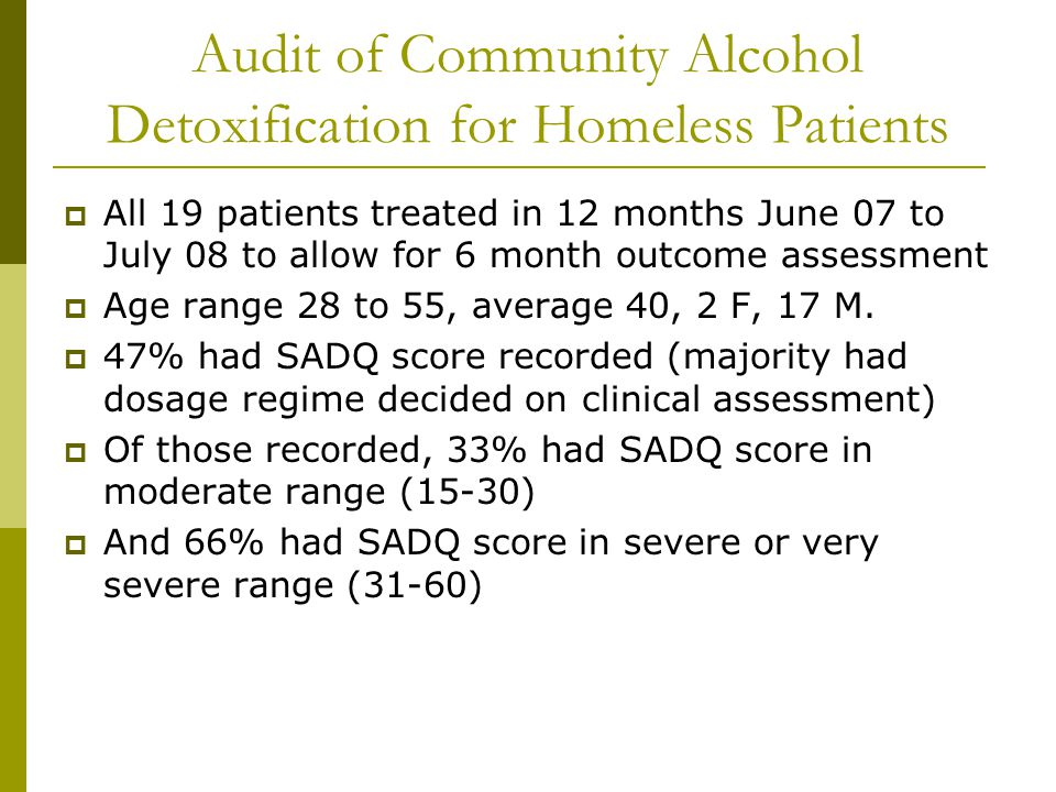 Audit of Community Alcohol Detoxification for Homeless Patients  All 19 patients treated in 12 months June 07 to July 08 to allow for 6 month outcome