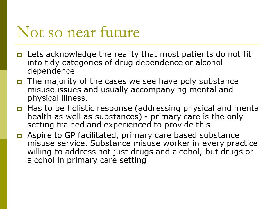 Not so near future  Lets acknowledge the reality that most patients do not fit into tidy categories of drug dependence or alcohol dependence  The ma