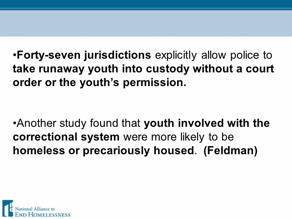 Forty-seven jurisdictions explicitly allow police to take runaway youth into custody without a court order or the youth's permission. Another study fo