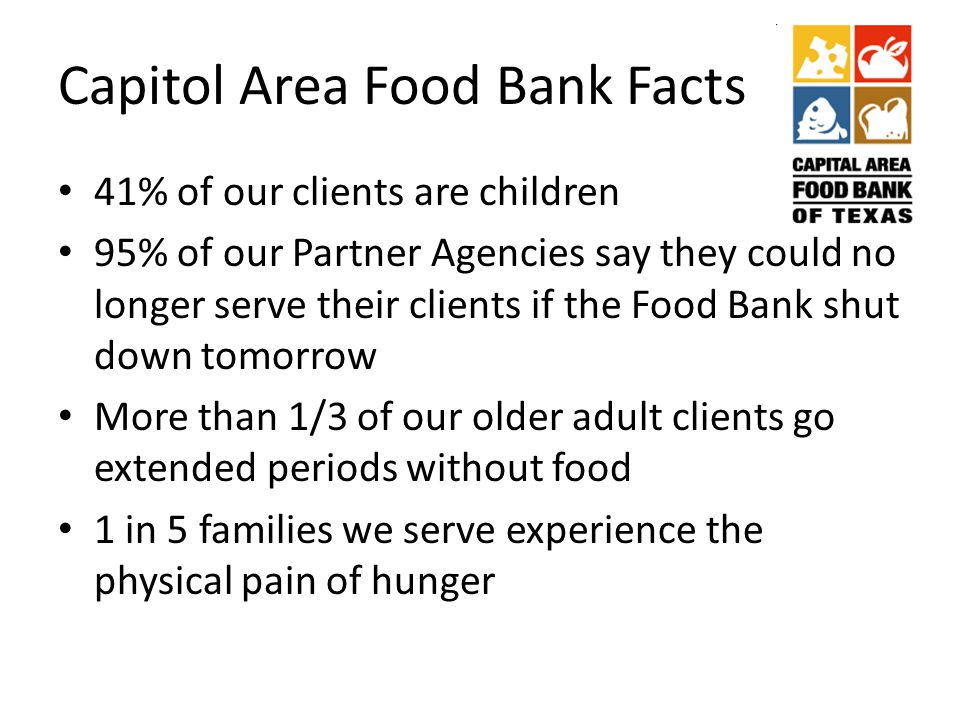 Capitol Area Food Bank Facts 41% of our clients are children 95% of our Partner Agencies say they could no longer serve their clients if the Food Bank shut down tomorrow More than 1/3 of our older adult clients go extended periods without food 1 in 5 families we serve experience the physical pain of hunger