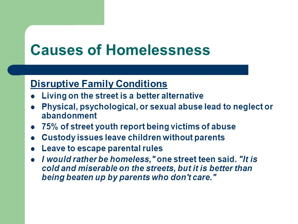 Causes of Homelessness Disruptive Family Conditions Living on the street is a better alternative Physical, psychological, or sexual abuse lead to neglect or abandonment 75% of street youth report being victims of abuse Custody issues leave children without parents Leave to escape parental rules I would rather be homeless, one street teen said.