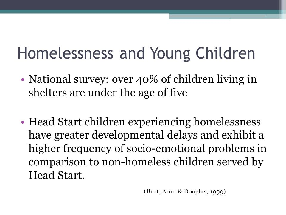 Homelessness and Young Children National survey: over 40% of children living in shelters are under the age of five Head Start children experiencing homelessness have greater developmental delays and exhibit a higher frequency of socio-emotional problems in comparison to non-homeless children served by Head Start.