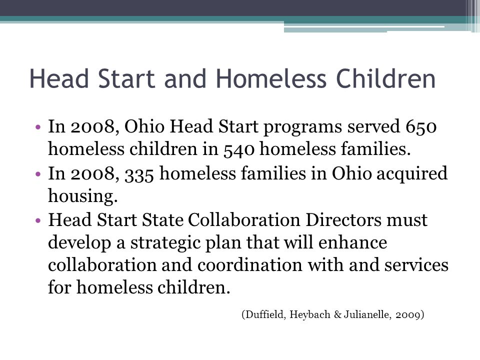 Head Start and Homeless Children In 2008, Ohio Head Start programs served 650 homeless children in 540 homeless families.