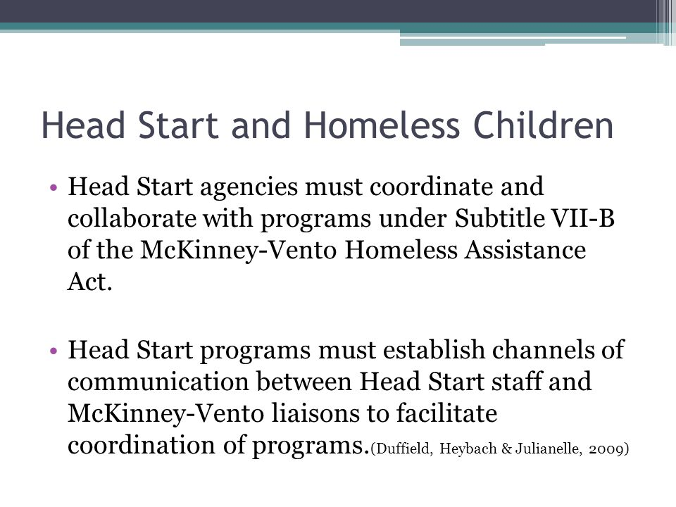 Head Start and Homeless Children Head Start agencies must coordinate and collaborate with programs under Subtitle VII-B of the McKinney-Vento Homeless Assistance Act.