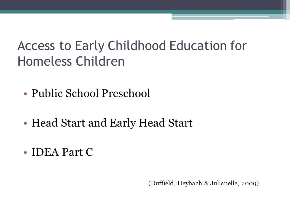 Access to Early Childhood Education for Homeless Children Public School Preschool Head Start and Early Head Start IDEA Part C (Duffield, Heybach & Julianelle, 2009)
