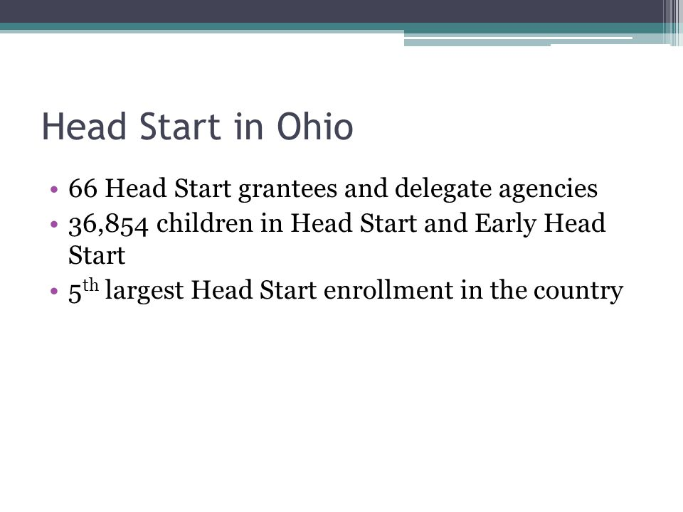 Head Start in Ohio 66 Head Start grantees and delegate agencies 36,854 children in Head Start and Early Head Start 5 th largest Head Start enrollment in the country