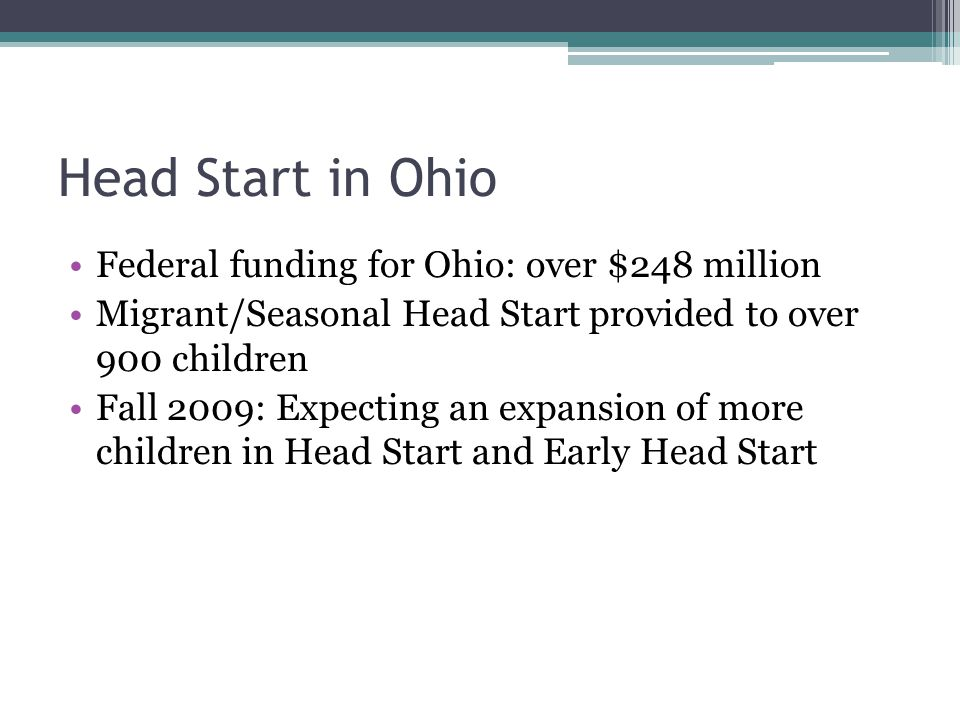 Head Start in Ohio Federal funding for Ohio: over $248 million Migrant/Seasonal Head Start provided to over 900 children Fall 2009: Expecting an expansion of more children in Head Start and Early Head Start