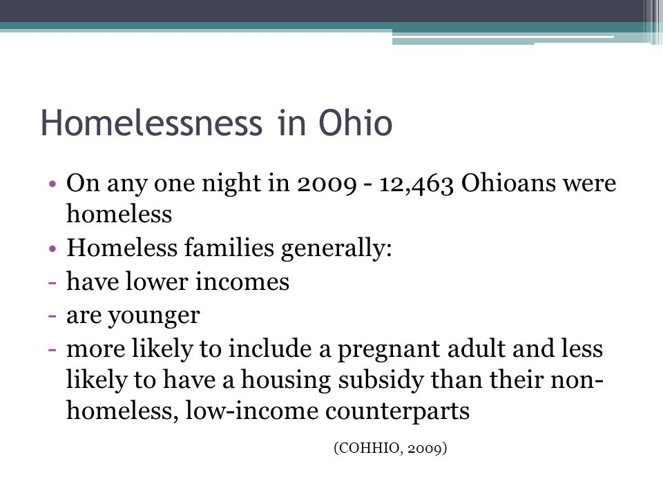 Homelessness in Ohio On any one night in 2009 - 12,463 Ohioans were homeless Homeless families generally: -have lower incomes -are younger -more likely to include a pregnant adult and less likely to have a housing subsidy than their non- homeless, low-income counterparts (COHHIO, 2009)