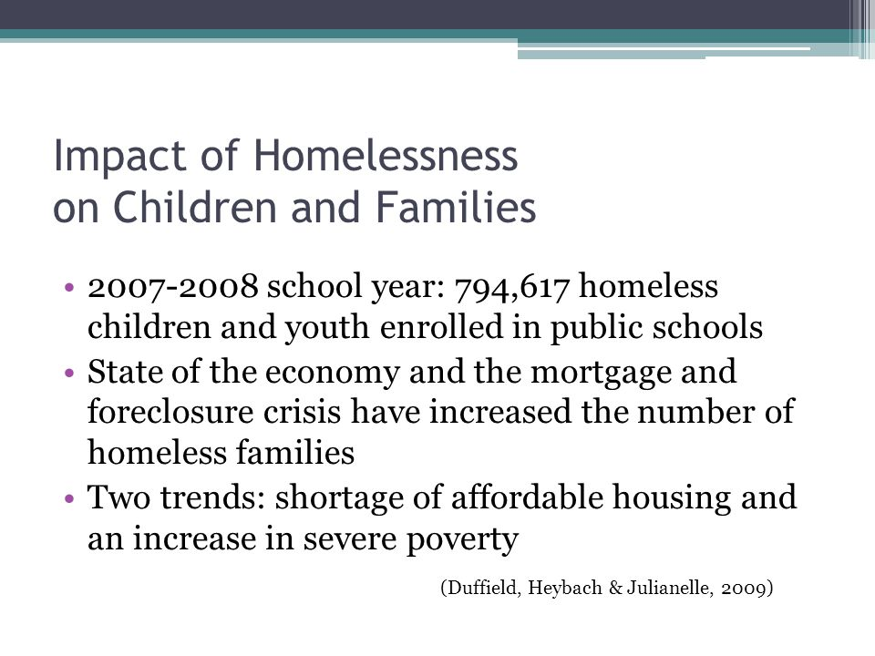 Impact of Homelessness on Children and Families 2007-2008 school year: 794,617 homeless children and youth enrolled in public schools State of the economy and the mortgage and foreclosure crisis have increased the number of homeless families Two trends: shortage of affordable housing and an increase in severe poverty (Duffield, Heybach & Julianelle, 2009)