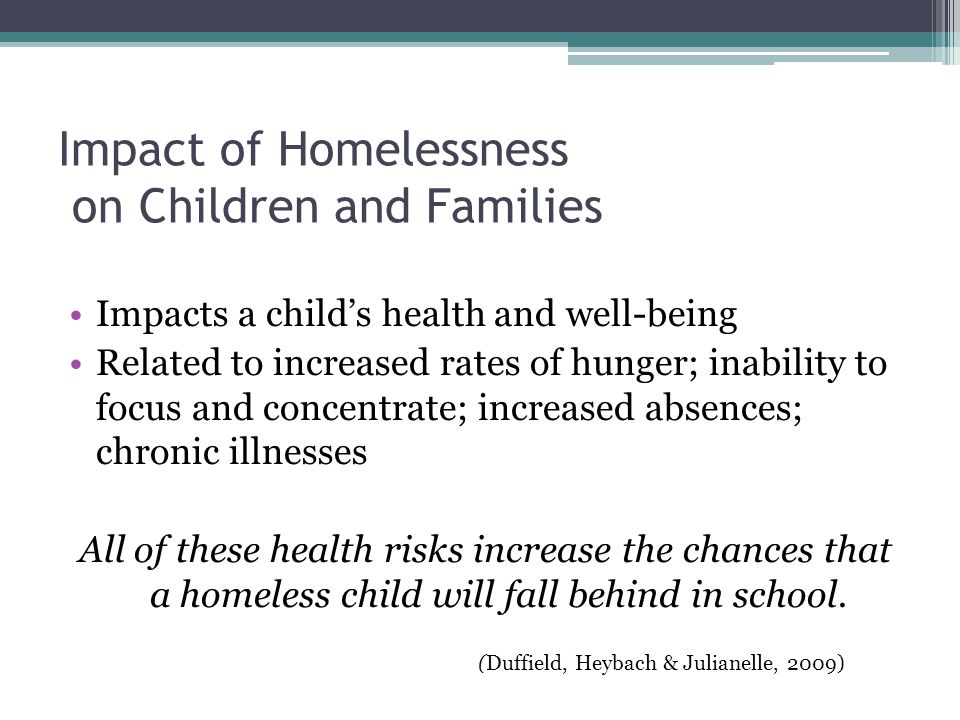 Impact of Homelessness on Children and Families Impacts a child's health and well-being Related to increased rates of hunger; inability to focus and concentrate; increased absences; chronic illnesses All of these health risks increase the chances that a homeless child will fall behind in school.