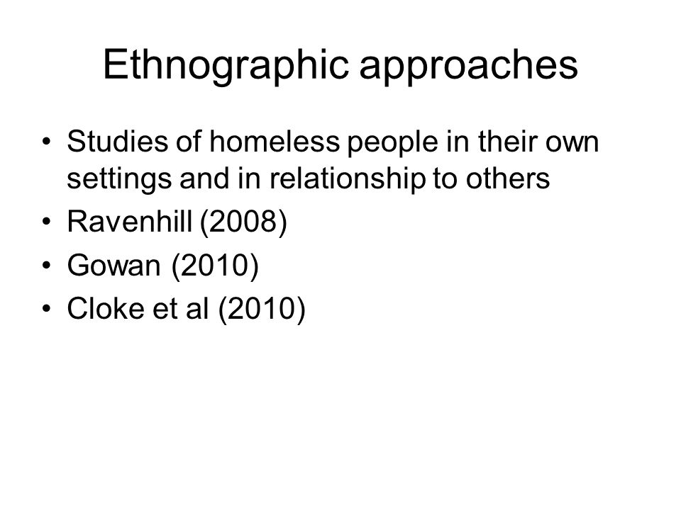 Ravenhill (2008) Interviews with 150 homeless people over a period of ten years The importance of relationships Becoming homeless is a process of learning how to be homeless The concept of homeless culture – abjection, identity change, institutionalisation, intensity of relationship, hierarchy inversion; and associated subcultures The homeless industry – links the homeless culture to mainstream society, facing both ways Exiting from homelessness involves a different learning process, especially recognition of the caring 'other' at the 'breaking point', plus relevant organised practical long- term assistance