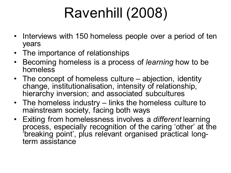 Gowan (2010) San Francisco: 'Homelessness is all about being deprived of claim to place' (p80) Subcultures of homeless people: 'hustlers', 'recyclers' and 'dumpster divers' The wickedness and hypocrisy of US homeless policy – ethnic cleansing for those who can work and shelterisation for those who cannot