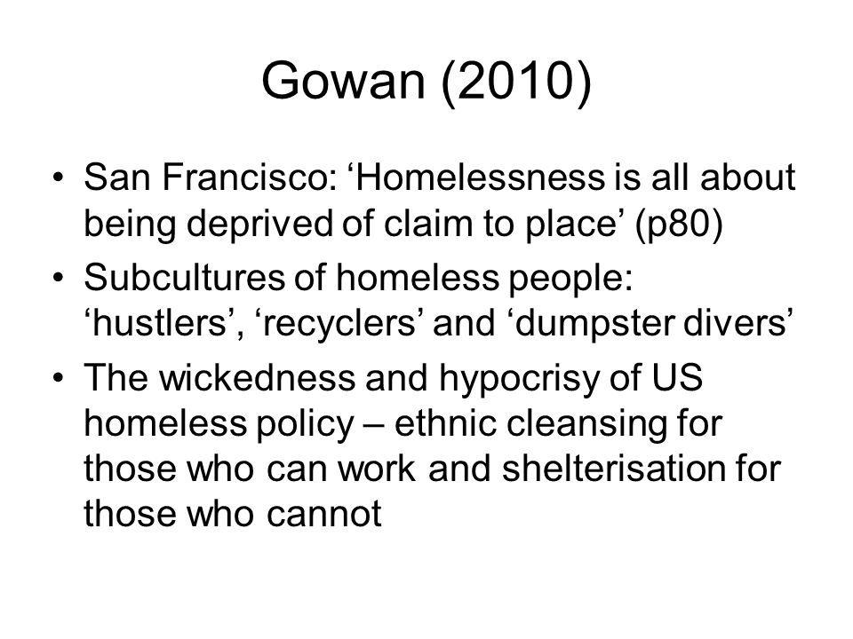 Cloke et al (2010) The emotional and spiritual dimensions of homelessness – postsecularism and the ethic of kindness The performative and affective geographies of homelessness Subcultures of homeless people: 'pissheads', 'junkies' and 'straightheads' 'Service without strings' plus continuity of care – the key to successful rehabilitation The importance of place-based cultures for understanding homelessness