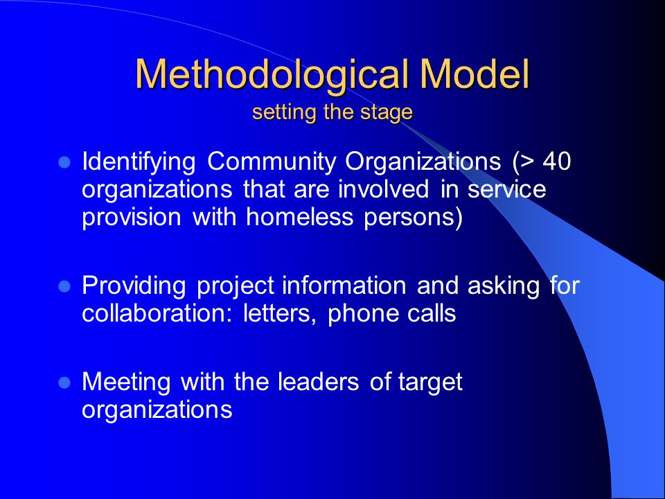 Methodological Model setting the stage Identifying Community Organizations (> 40 organizations that are involved in service provision with homeless persons) Providing project information and asking for collaboration: letters, phone calls Meeting with the leaders of target organizations