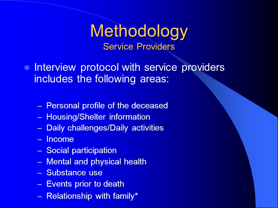 Methodology Service Providers Interview protocol with service providers includes the following areas: – Personal profile of the deceased – Housing/Shelter information – Daily challenges/Daily activities – Income – Social participation – Mental and physical health – Substance use – Events prior to death – Relationship with family*