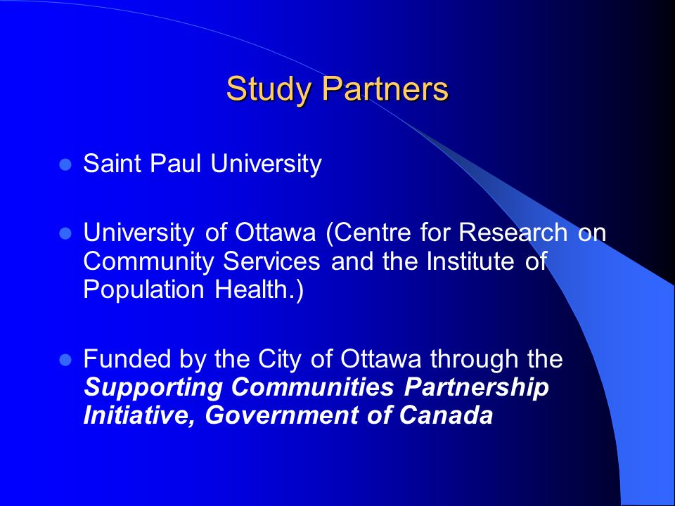 Study Partners Saint Paul University University of Ottawa (Centre for Research on Community Services and the Institute of Population Health.) Funded by the City of Ottawa through the Supporting Communities Partnership Initiative, Government of Canada