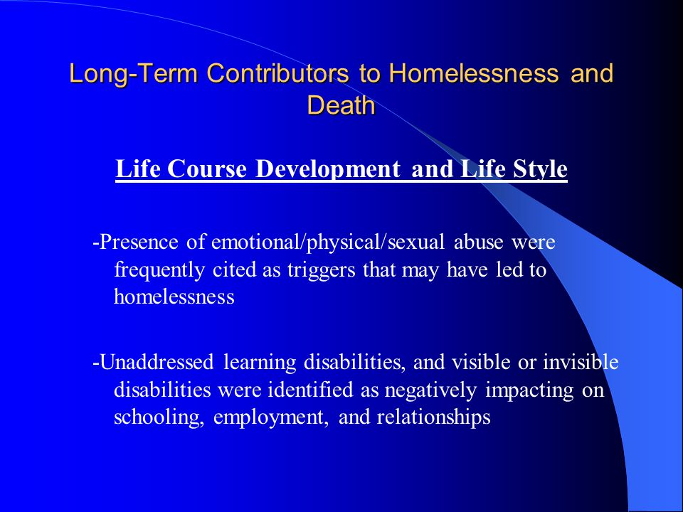 Long-Term Contributors to Homelessness and Death Life Course Development and Life Style -Presence of emotional/physical/sexual abuse were frequently cited as triggers that may have led to homelessness -Unaddressed learning disabilities, and visible or invisible disabilities were identified as negatively impacting on schooling, employment, and relationships