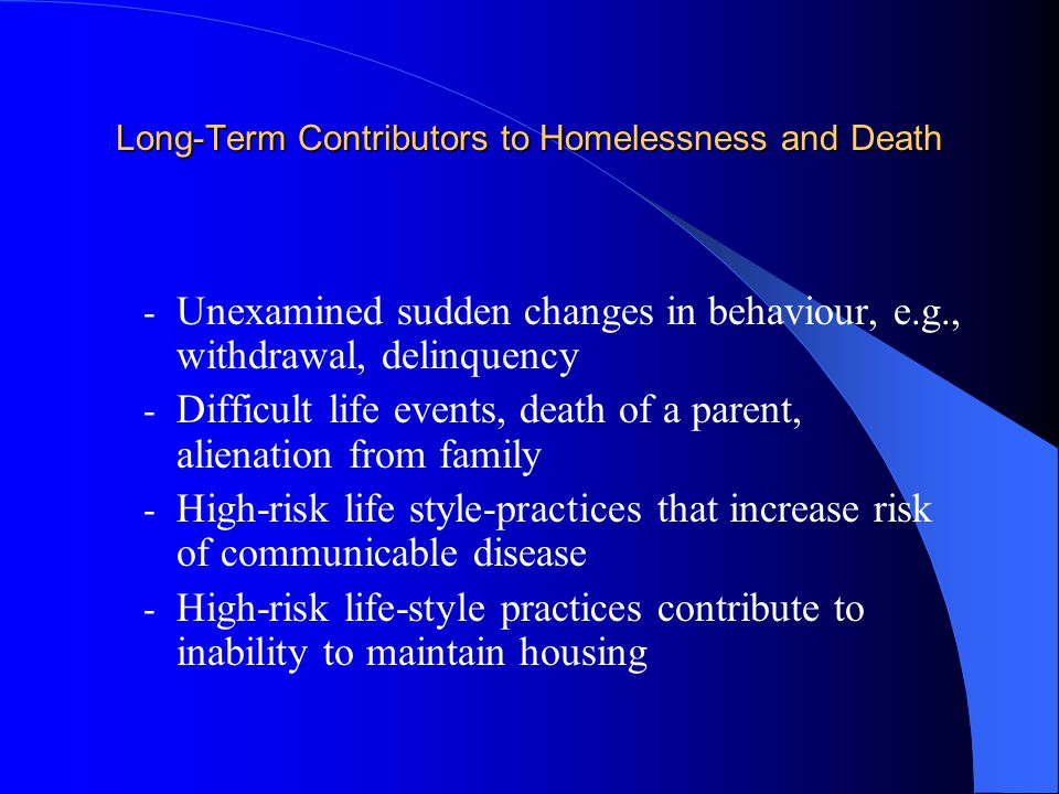 Long-Term Contributors to Homelessness and Death - Unexamined sudden changes in behaviour, e.g., withdrawal, delinquency - Difficult life events, death of a parent, alienation from family - High-risk life style-practices that increase risk of communicable disease - High-risk life-style practices contribute to inability to maintain housing