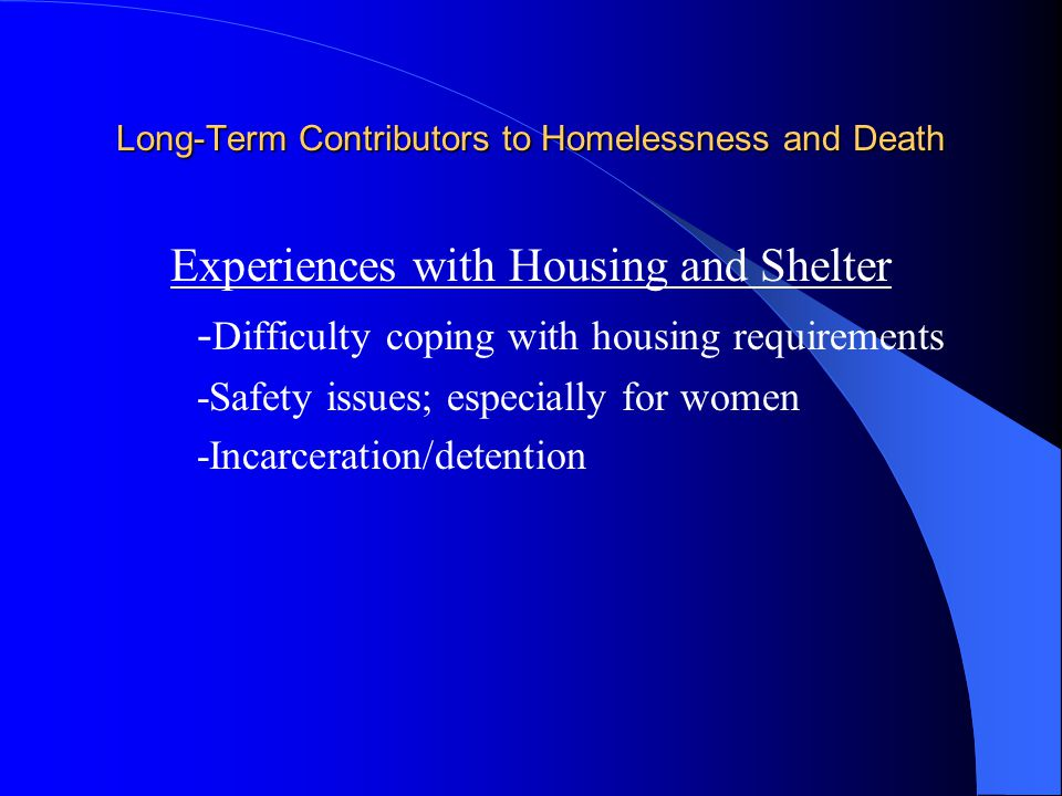 Long-Term Contributors to Homelessness and Death Experiences with Housing and Shelter - Difficulty coping with housing requirements -Safety issues; especially for women -Incarceration/detention