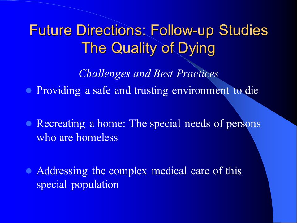 Future Directions: Follow-up Studies The Quality of Dying Challenges and Best Practices Providing a safe and trusting environment to die Recreating a home: The special needs of persons who are homeless Addressing the complex medical care of this special population